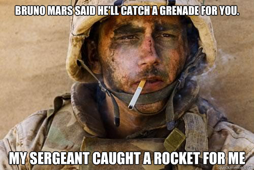 Bruno Mars said he'll catch a grenade for you. My sergeant caught a rocket for me