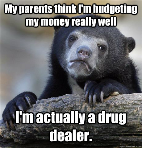 My parents think I'm budgeting my money really well I'm actually a drug dealer. - My parents think I'm budgeting my money really well I'm actually a drug dealer.  Confession Bear