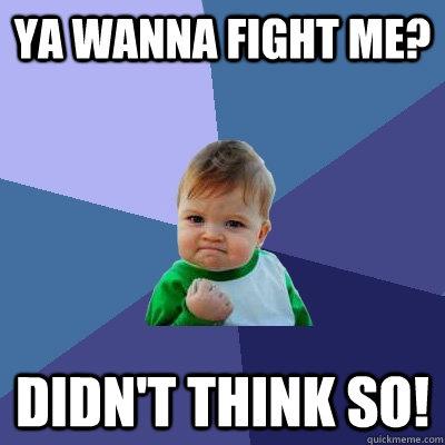 YA wanna fight me? didn't think so! - YA wanna fight me? didn't think so!  Success Kid