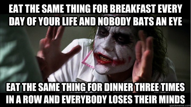 Eat the same thing for breakfast every day of your life and nobody bats an eye Eat the same thing for dinner three times in a row and everybody loses their minds  Joker Mind Loss