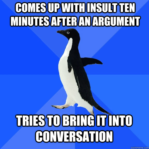 comes up with insult ten minutes after an argument tries to bring it into conversation - comes up with insult ten minutes after an argument tries to bring it into conversation  Socially Awkward Penguin