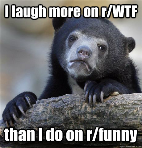 I laugh more on r/WTF  than I do on r/funny - I laugh more on r/WTF  than I do on r/funny  Confession Bear