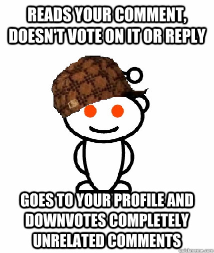 reads your comment, doesn't vote on it or reply goes to your profile and downvotes completely unrelated comments - reads your comment, doesn't vote on it or reply goes to your profile and downvotes completely unrelated comments  Scumbag Redditor