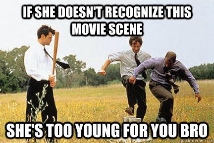 If she doesn't recognize this movie scene She's too young for you bro