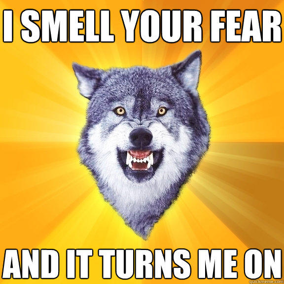 i smell your fear and it turns me on - i smell your fear and it turns me on  Courage Wolf