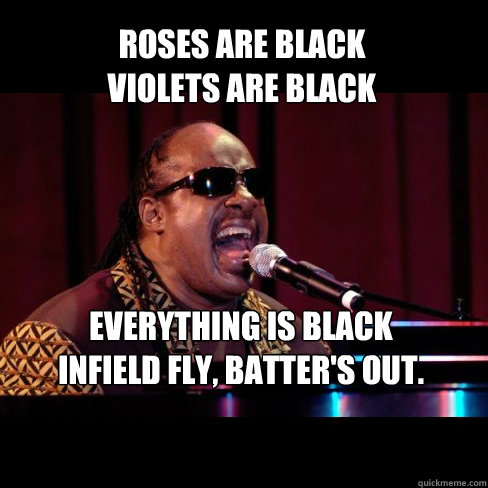 Roses are black violets are black everything is black Infield fly, batter's out.