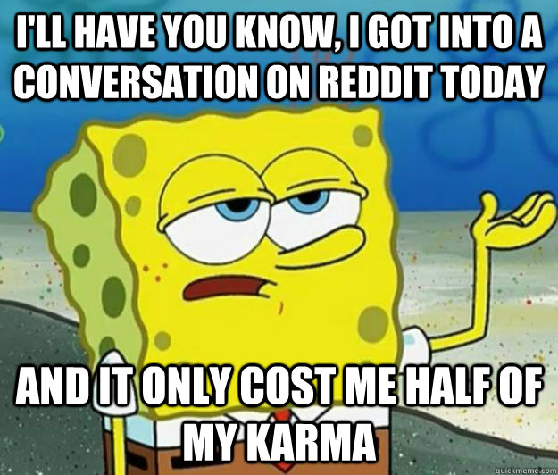 I'll have you know, I got into a conversation on reddit today And it only cost me half of my karma - I'll have you know, I got into a conversation on reddit today And it only cost me half of my karma  Tough Spongebob