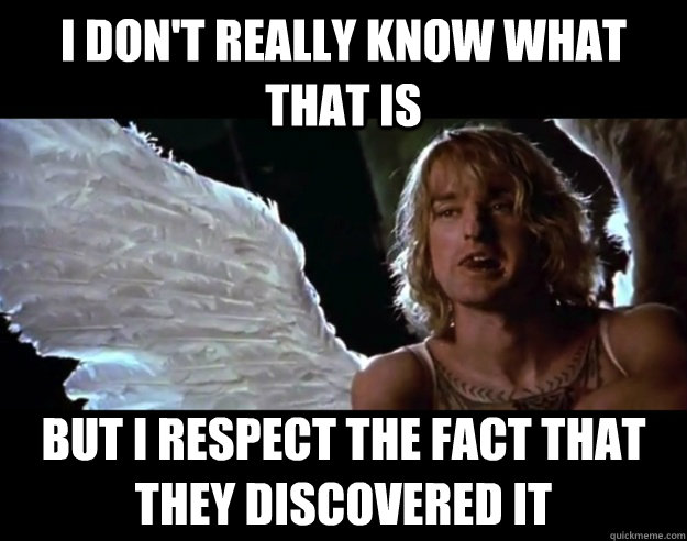 I DON'T really know what that is But I respect the fact that they discovered it - I DON'T really know what that is But I respect the fact that they discovered it  I dont really Hansel