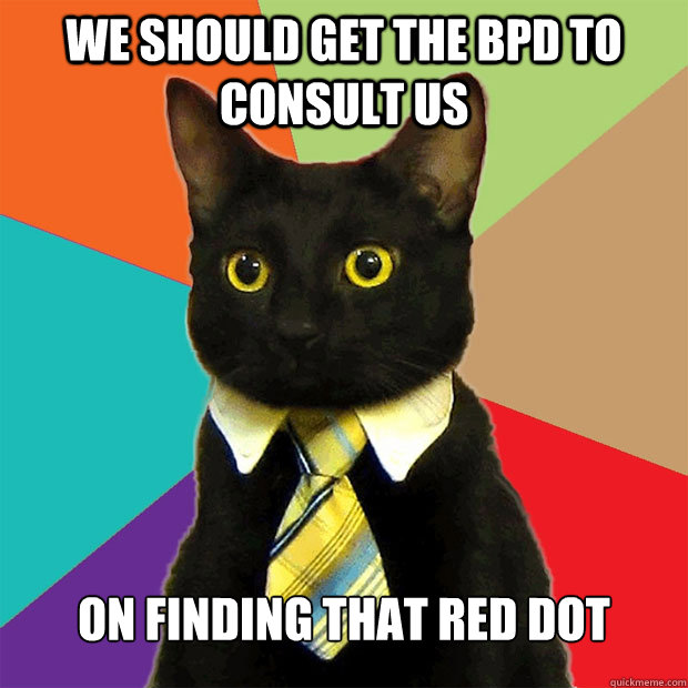 We should get the BPD to consult us on finding that red dot - We should get the BPD to consult us on finding that red dot  Business Cat