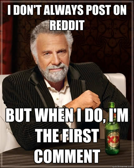 i don't always post on reddit but when i do, i'm the first comment - i don't always post on reddit but when i do, i'm the first comment  The Most Interesting Man In The World