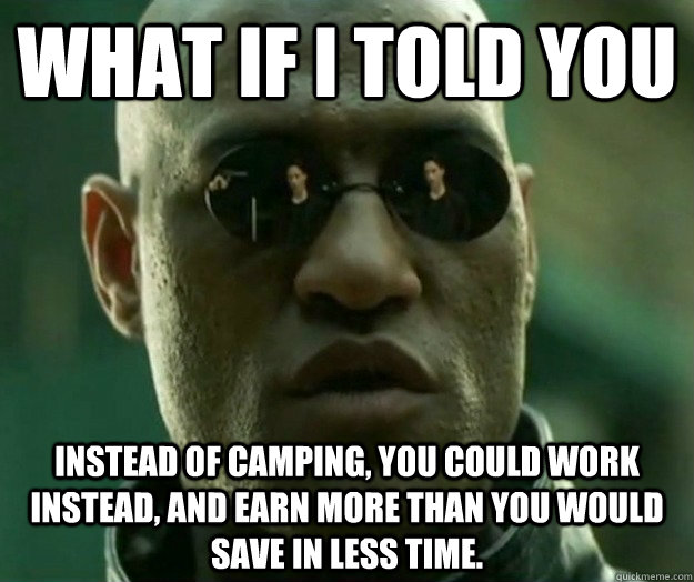 WHAT IF I TOLD YOU Instead of camping, you could work instead, and earn more than you would save in less time. - WHAT IF I TOLD YOU Instead of camping, you could work instead, and earn more than you would save in less time.  Hi- Res Matrix Morpheus