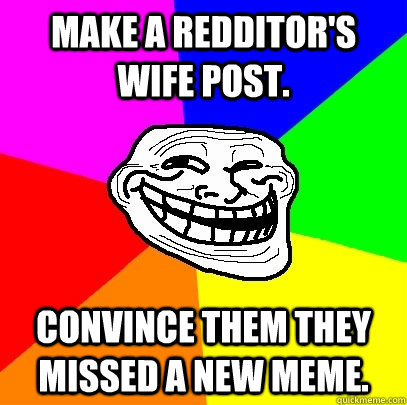 Make a redditor's wife post. Convince them they missed a new meme.