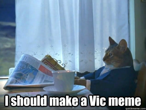 I should make a Vic meme -  I should make a Vic meme  since its popular on rmetalmemes