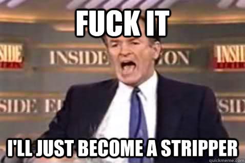 fuck it ill become a stripper