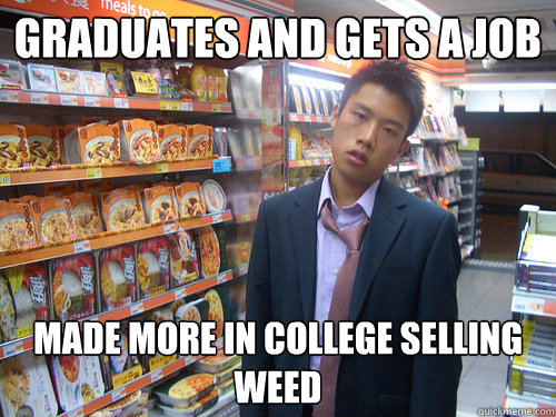 Graduates and gets a job made more in college selling weed