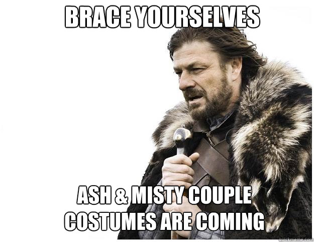 Brace yourselves Ash & Misty couple costumes are coming - Brace yourselves Ash & Misty couple costumes are coming  Imminent Ned