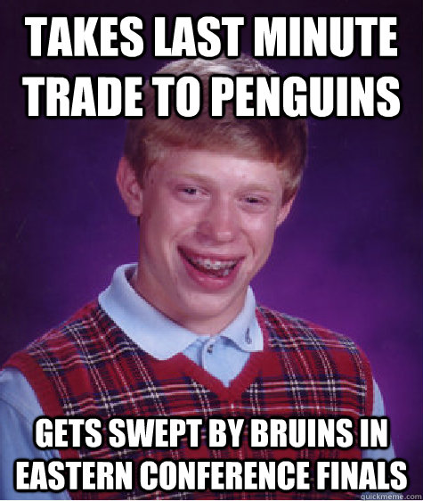 Takes last minute trade to Penguins Gets swept by bruins in Eastern Conference Finals - Takes last minute trade to Penguins Gets swept by bruins in Eastern Conference Finals  Bad Luck Brian