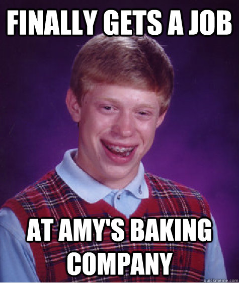Finally gets a job At Amy's Baking Company - Finally gets a job At Amy's Baking Company  Bad Luck Brian