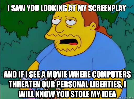 I saw you looking at my screenplay And if I see a movie where computers threaten our personal liberties, I will know you stole my idea
