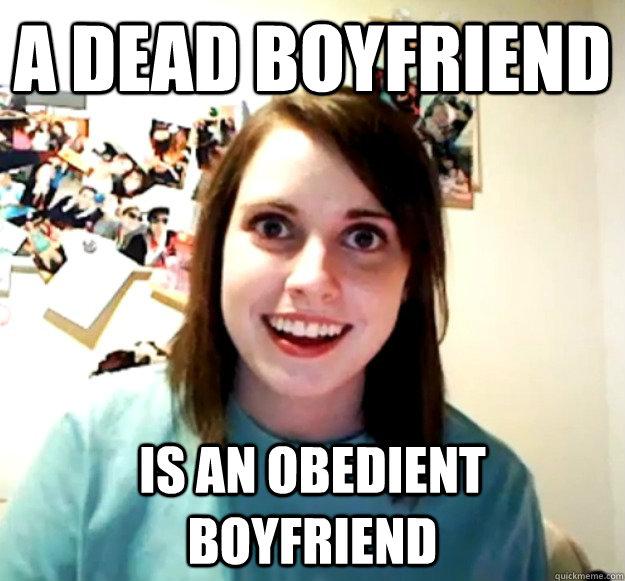a dead boyfriend is an obedient boyfriend - Overly Attached