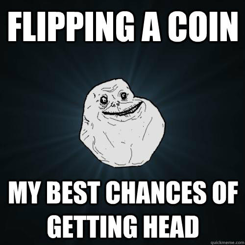 flipping a coin my best chances of getting head  Forever Alone