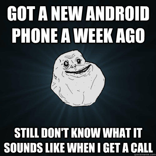 got a new android phone a week ago Still Don't know what it sounds like when I get a call - got a new android phone a week ago Still Don't know what it sounds like when I get a call  Forever Alone
