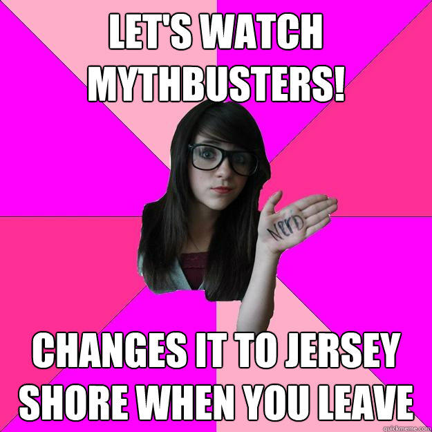 let's watch mythbusters! changes it to jersey shore when you leave - let's watch mythbusters! changes it to jersey shore when you leave  Idiot Nerd Girl