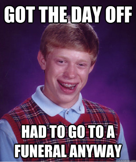 Got the day off Had to go to a funeral anyway - Got the day off Had to go to a funeral anyway  Bad Luck Brian