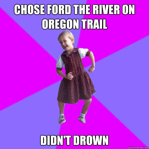 chose ford the river on oregon trail didn t drown socially awesome