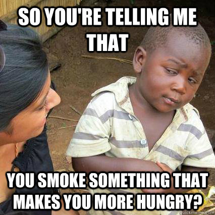 So you're telling me that You smoke something that makes you more hungry?