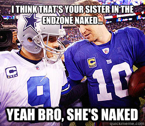 I think that's your sister in the endzone naked... Yeah bro, she's naked   Tony Romo
