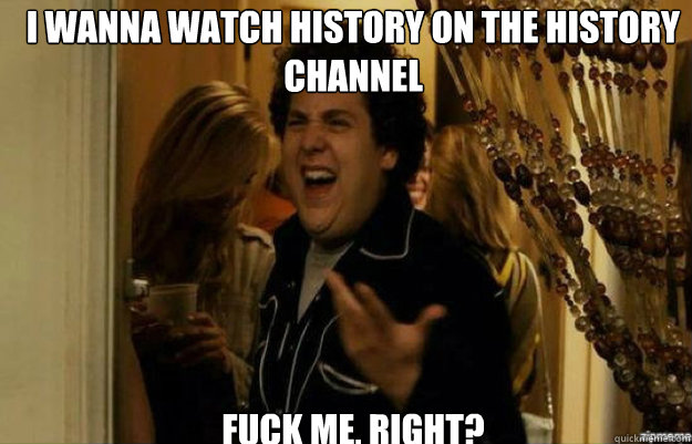 I wanna watch history on the History Channel FUCK ME, RIGHT? - I wanna watch history on the History Channel FUCK ME, RIGHT?  fuck me right