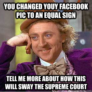 you changed youy facebook pic to an equal sign tell me more about how this will sway the supreme court - you changed youy facebook pic to an equal sign tell me more about how this will sway the supreme court  Condescending Wonka