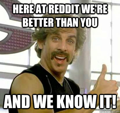 Here at Reddit we're better than you and we know it!