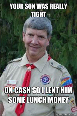 your son was really tight on cash so i lent him some lunch money  Harmless Scout Leader