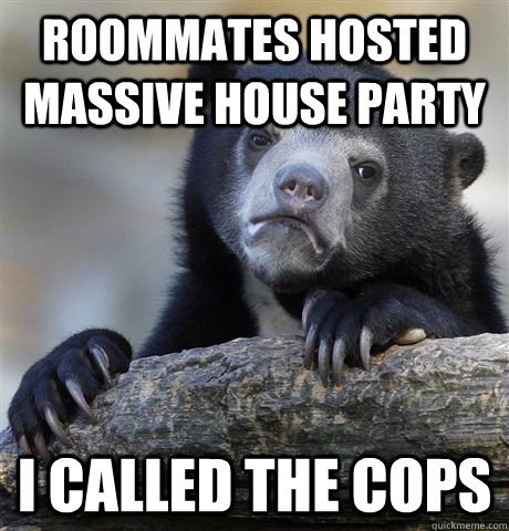 Roommates hosted massive house party I called the cops - Roommates hosted massive house party I called the cops  Confession Bear