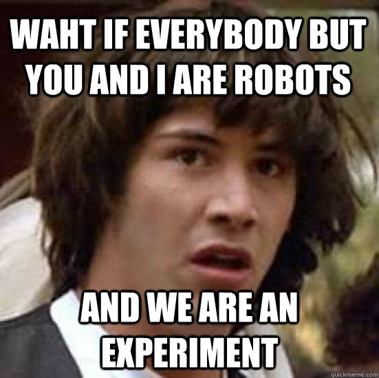 Waht if Everybody but you and I are robots And we are an experiment - Waht if Everybody but you and I are robots And we are an experiment  conspiracy keanu
