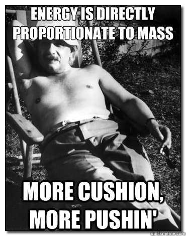 Energy is directly proportionate to mass More cushion, more pushin'