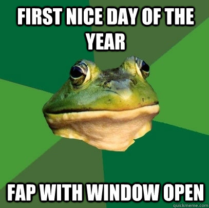 first nice day of the year fap with window open - first nice day of the year fap with window open  Foul Bachelor Frog