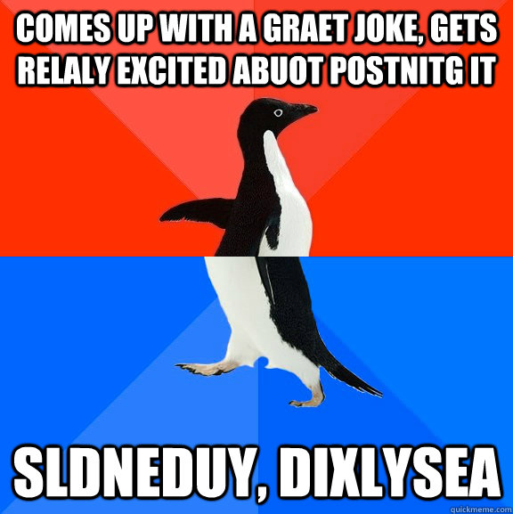 comes up with a graet joke, gets relaly excited abuot postnitg it sldneduy, dixlysea - comes up with a graet joke, gets relaly excited abuot postnitg it sldneduy, dixlysea  Socially Awesome Awkward Penguin