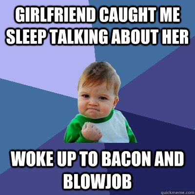 girlfriend caught me sleep talking about her woke up to bacon and blowjob - girlfriend caught me sleep talking about her woke up to bacon and blowjob  Success Kid