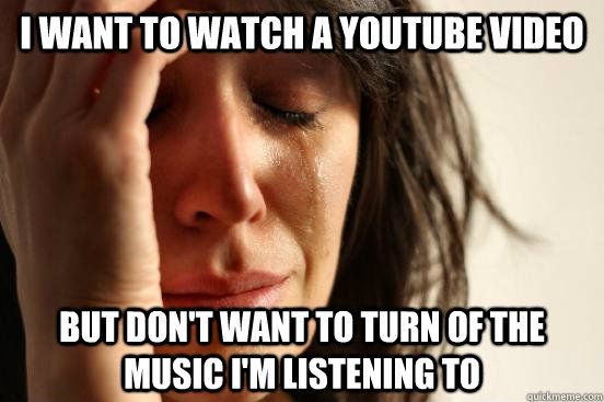 I want to watch a youtube video But don't want to turn of the music I'm listening to - I want to watch a youtube video But don't want to turn of the music I'm listening to  First World Problems
