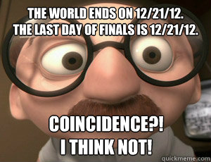 The world ends on 12/21/12. The last day of finals is 12/21/12. COINCIDENCE?!  I think not!