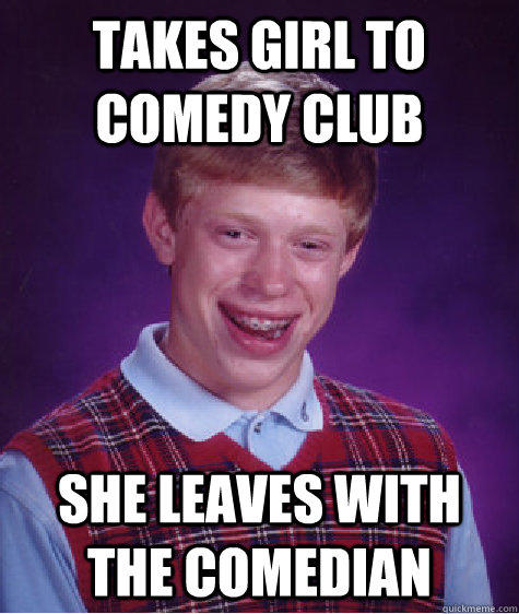 Takes girl to comedy club She leaves with the comedian - Takes girl to comedy club She leaves with the comedian  Bad Luck Brian