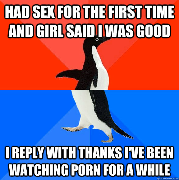 Had sex for the first time and Girl said i was good I reply with thanks i've been watching porn for a while - Had sex for the first time and Girl said i was good I reply with thanks i've been watching porn for a while  Socially Awesome Awkward Penguin