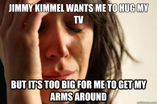 Jimmy Kimmel wants me to hug my tv but it's too big for me to get my arms around - Jimmy Kimmel wants me to hug my tv but it's too big for me to get my arms around  First World Problems