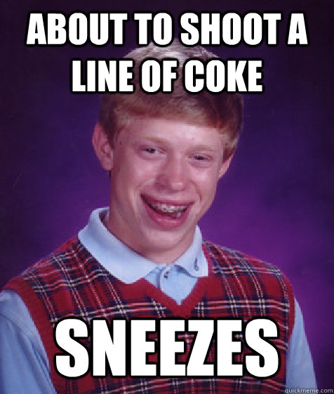 about to shoot a line of coke sneezes - about to shoot a line of coke sneezes  Bad Luck Brian
