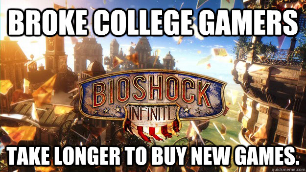 Broke college gamers take longer to buy new games. - Broke college gamers take longer to buy new games.  Misc