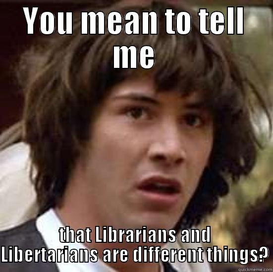 Librarian Libertarians - YOU MEAN TO TELL ME THAT LIBRARIANS AND LIBERTARIANS ARE DIFFERENT THINGS? conspiracy keanu