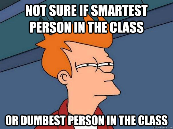 Not sure if smartest person in the class or dumbest person in the class - Not sure if smartest person in the class or dumbest person in the class  Futurama Fry